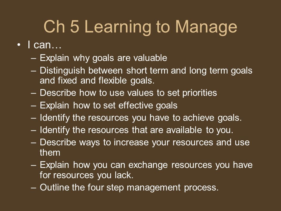 Ch 5 Learning to Manage I can… –Explain why goals are valuable –Distinguish between short term and long term goals and fixed and flexible goals.