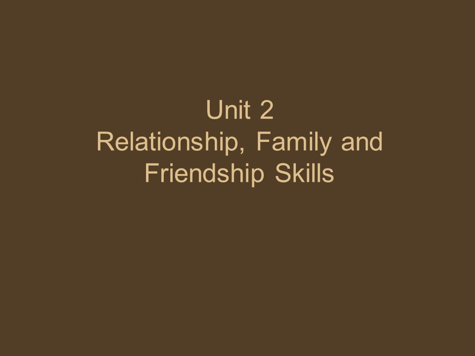 Unit 2 Relationship, Family and Friendship Skills