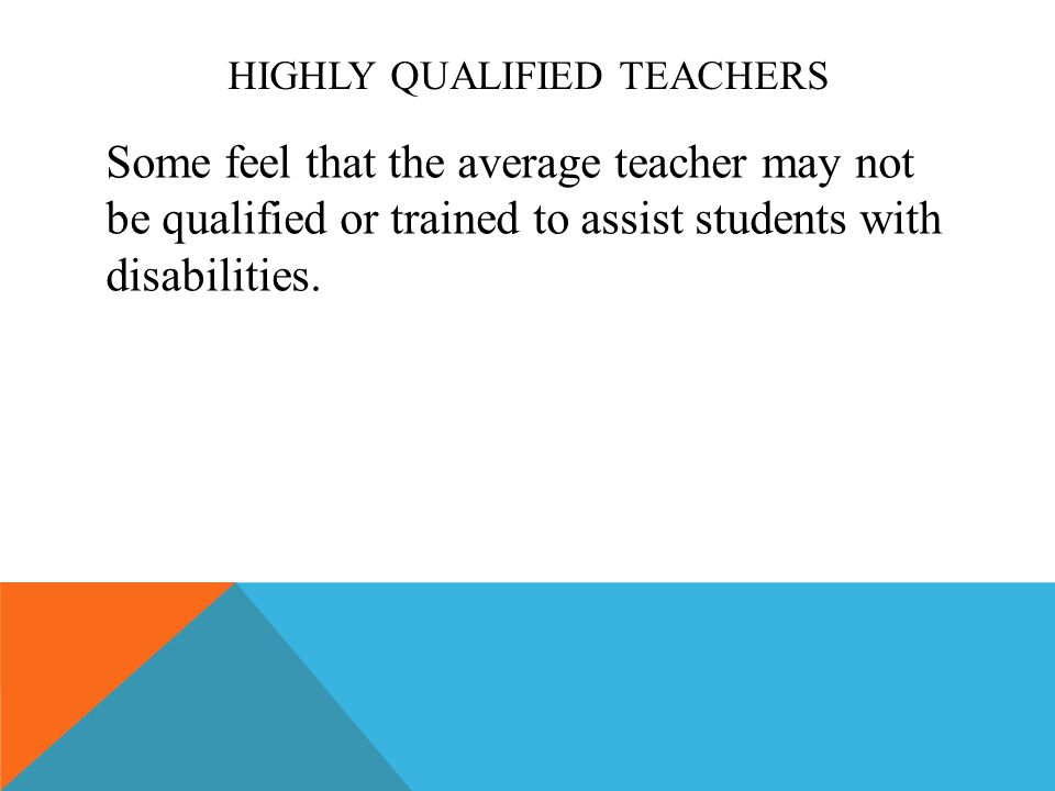 HIGHLY QUALIFIED TEACHERS Some feel that the average teacher may not be qualified or trained to assist students with disabilities.