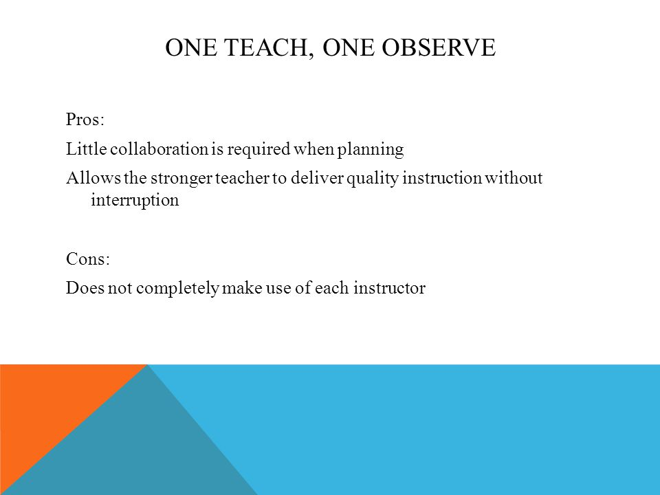 ONE TEACH, ONE OBSERVE Pros: Little collaboration is required when planning Allows the stronger teacher to deliver quality instruction without interruption Cons: Does not completely make use of each instructor