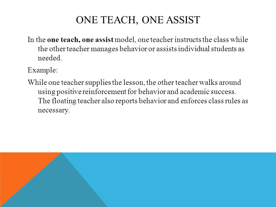 ONE TEACH, ONE ASSIST In the one teach, one assist model, one teacher instructs the class while the other teacher manages behavior or assists individual students as needed.