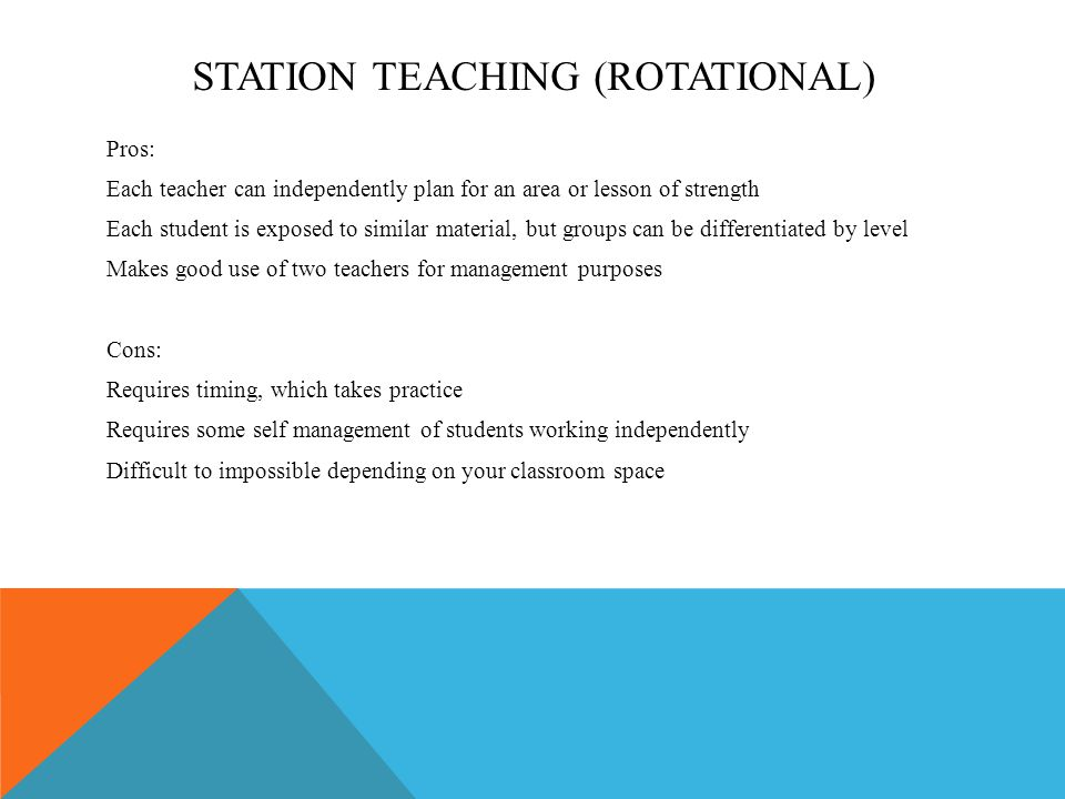 STATION TEACHING (ROTATIONAL) Pros: Each teacher can independently plan for an area or lesson of strength Each student is exposed to similar material,