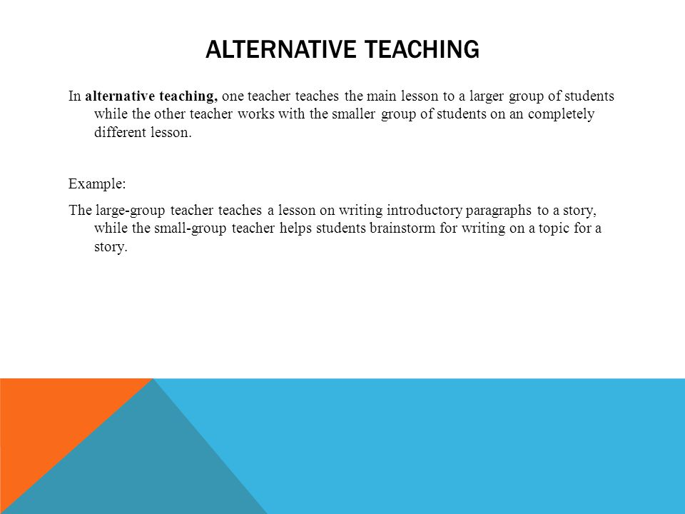 ALTERNATIVE TEACHING In alternative teaching, one teacher teaches the main lesson to a larger group of students while the other teacher works with the smaller group of students on an completely different lesson.