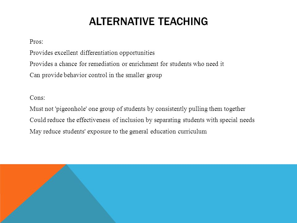 ALTERNATIVE TEACHING Pros: Provides excellent differentiation opportunities Provides a chance for remediation or enrichment for students who need it C