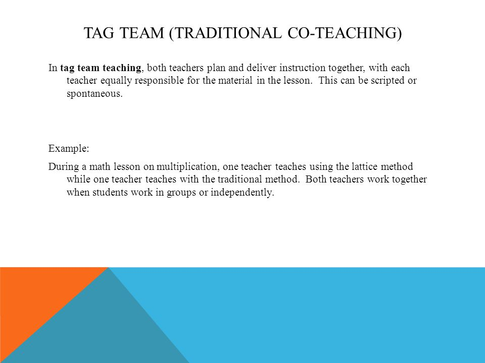 TAG TEAM (TRADITIONAL CO-TEACHING) In tag team teaching, both teachers plan and deliver instruction together, with each teacher equally responsible for the material in the lesson.