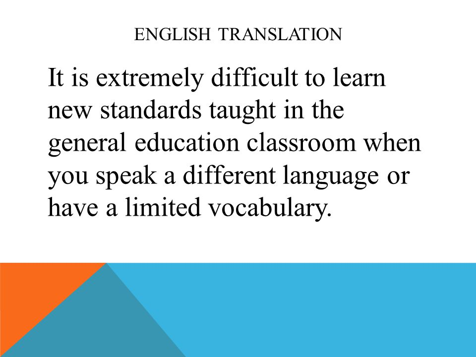 ENGLISH TRANSLATION It is extremely difficult to learn new standards taught in the general education classroom when you speak a different language or have a limited vocabulary.