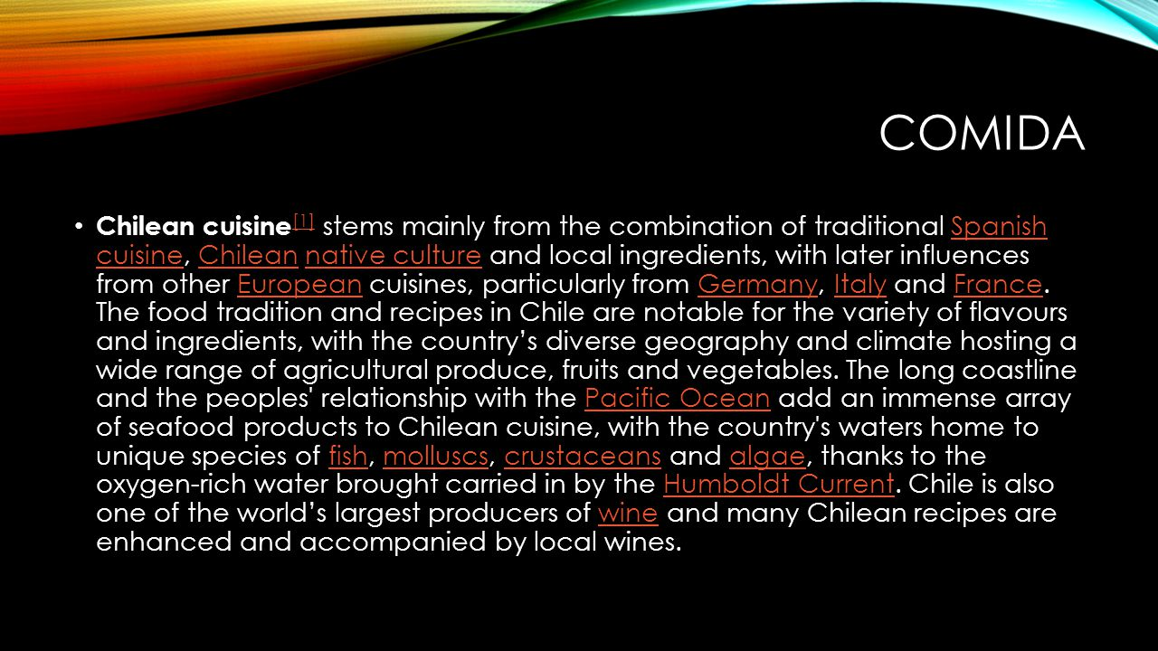 COMIDA Chilean cuisine [1] stems mainly from the combination of traditional Spanish cuisine, Chilean native culture and local ingredients, with later