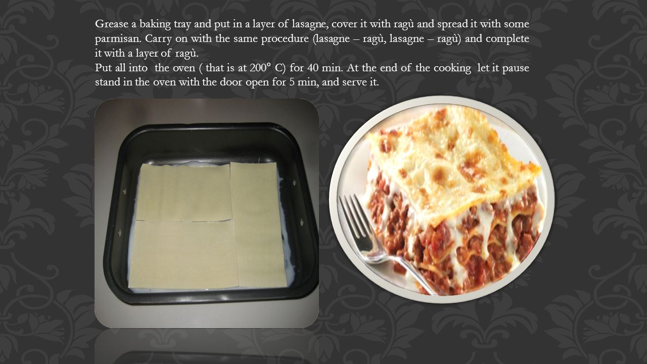 Grease a baking tray and put in a layer of lasagne, cover it with ragù and spread it with some parmisan.