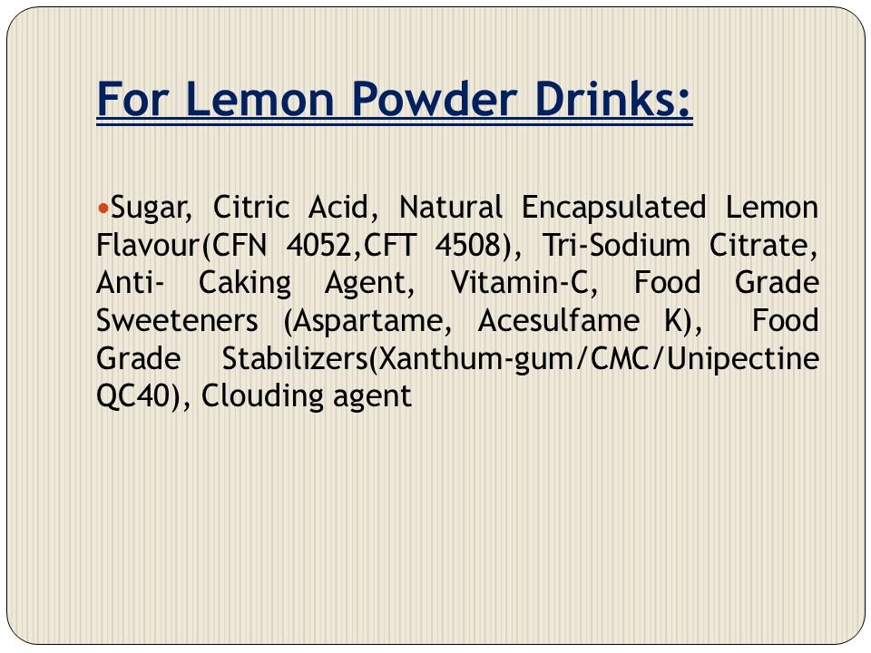 For Lemon Powder Drinks: Sugar, Citric Acid, Natural Encapsulated Lemon Flavour(CFN 4052,CFT 4508), Tri-Sodium Citrate, Anti- Caking Agent, Vitamin-C,