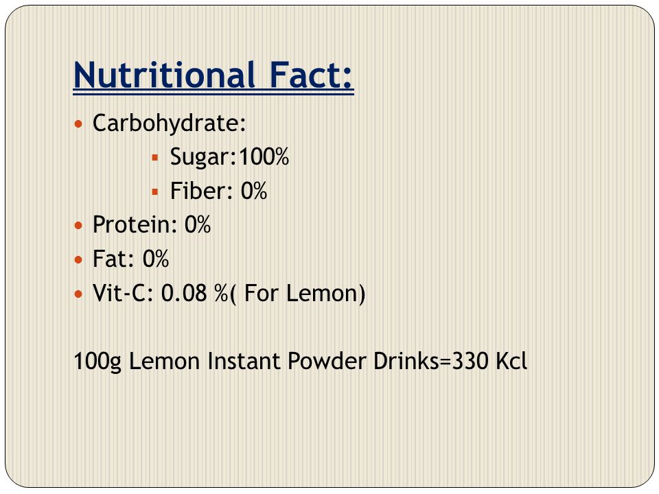 Nutritional Fact: Carbohydrate: Sugar:100% Fiber: 0% Protein: 0% Fat: 0% Vit-C: 0.08 %( For Lemon) 100g Lemon Instant Powder Drinks=330 Kcl