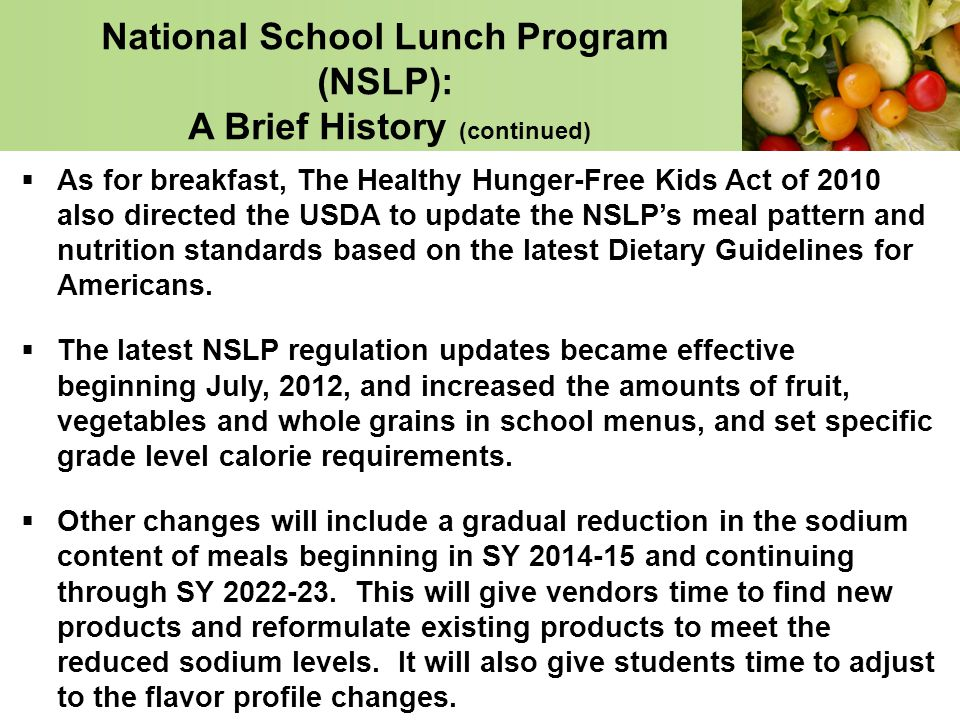 National School Lunch Program (NSLP): A Brief History (continued) As for breakfast, The Healthy Hunger-Free Kids Act of 2010 also directed the USDA to