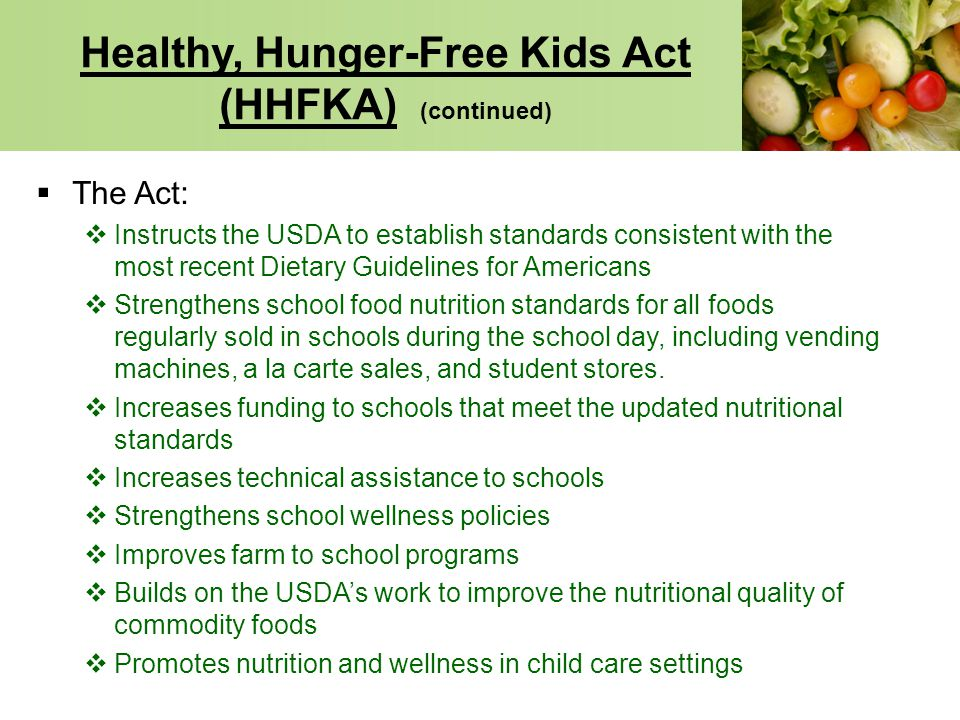 Healthy, Hunger-Free Kids Act (HHFKA) (continued) The Act: Instructs the USDA to establish standards consistent with the most recent Dietary Guideline