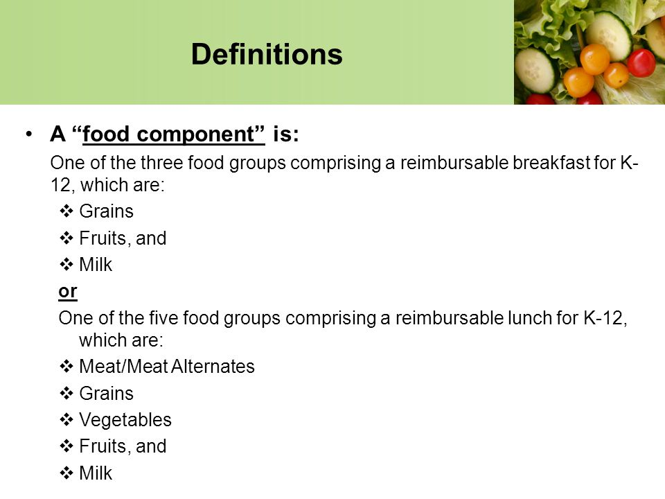 Definitions A food component is: One of the three food groups comprising a reimbursable breakfast for K- 12, which are: Grains Fruits, and Milk or One