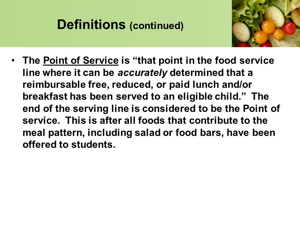 Definitions (continued) The Point of Service is that point in the food service line where it can be accurately determined that a reimbursable free, re