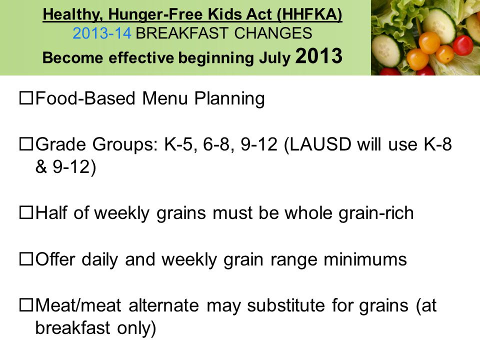 Healthy, Hunger-Free Kids Act (HHFKA) 2013-14 BREAKFAST CHANGES Become effective beginning July 2013 Food-Based Menu Planning Grade Groups: K-5, 6-8,