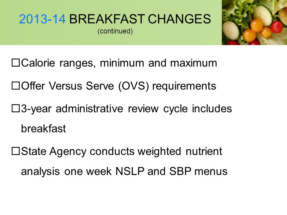 2013-14 BREAKFAST CHANGES (continued) Calorie ranges, minimum and maximum Offer Versus Serve (OVS) requirements 3-year administrative review cycle inc