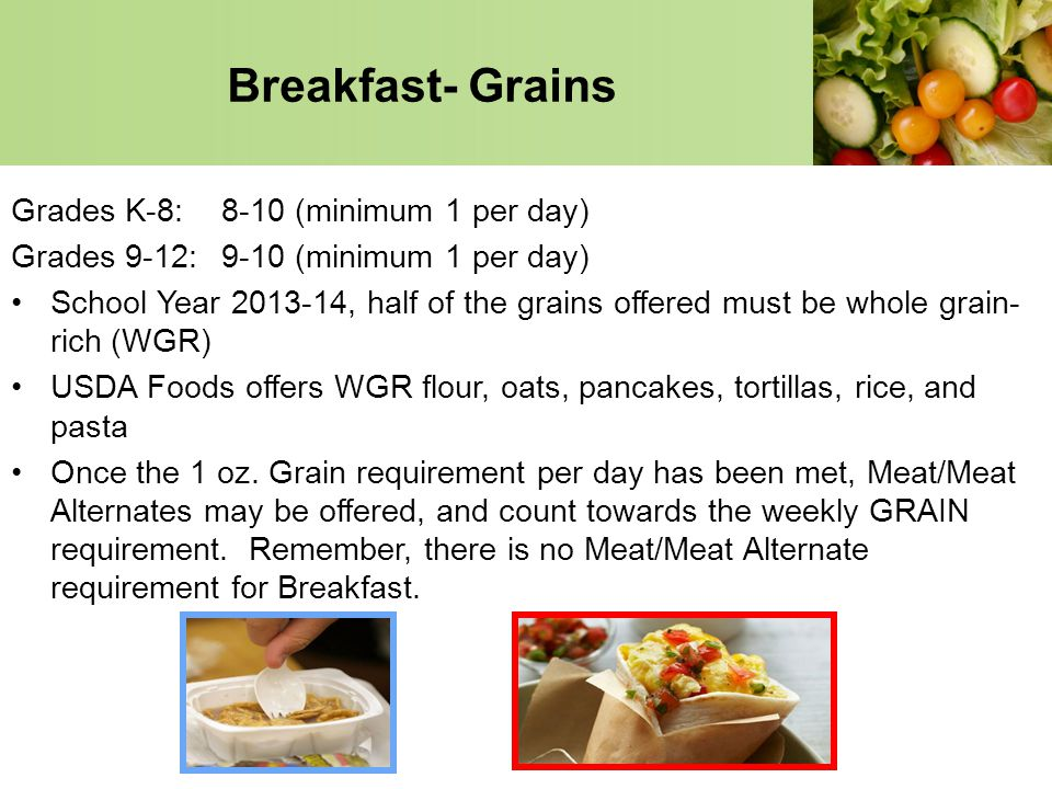 Breakfast- Grains Grades K-8:8-10 (minimum 1 per day) Grades 9-12:9-10 (minimum 1 per day) School Year 2013-14, half of the grains offered must be who