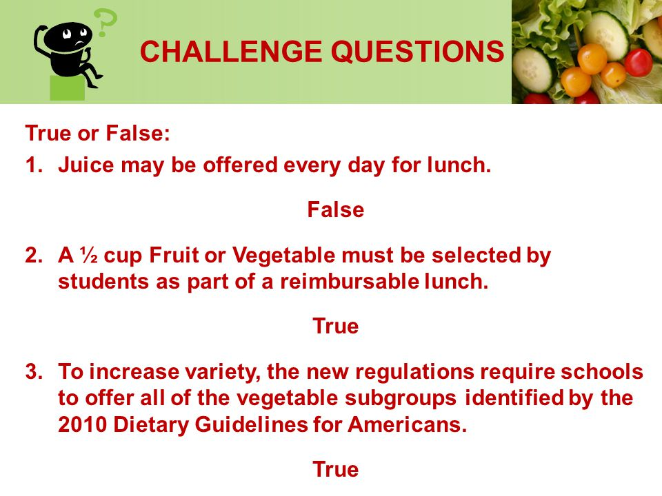 CHALLENGE QUESTIONS True or False: 1.Juice may be offered every day for lunch. False 2.A ½ cup Fruit or Vegetable must be selected by students as part