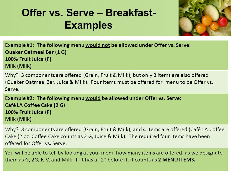 Offer vs. Serve – Breakfast- Examples Example #1: The following menu would not be allowed under Offer vs. Serve: Quaker Oatmeal Bar (1 G) 100% Fruit J