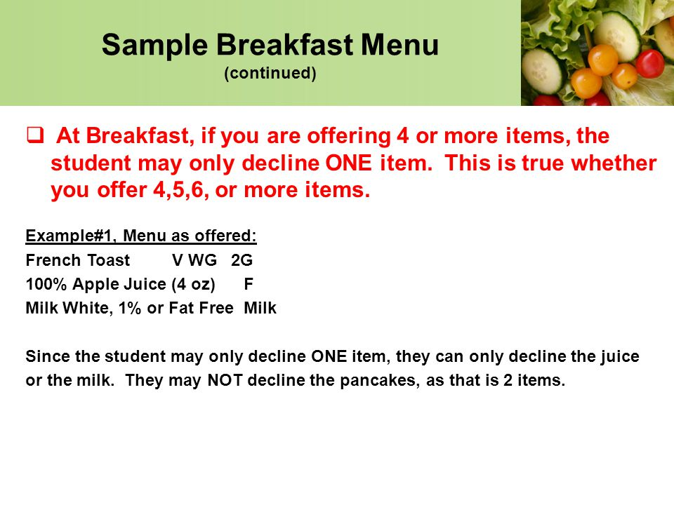 Sample Breakfast Menu (continued) At Breakfast, if you are offering 4 or more items, the student may only decline ONE item. This is true whether you o