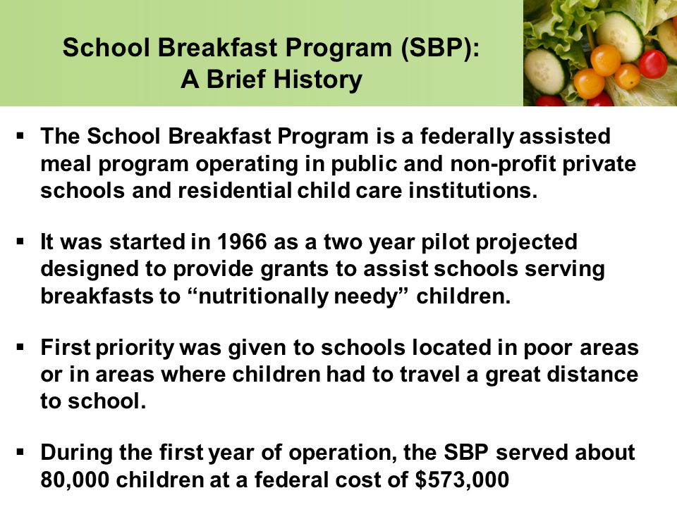 School Breakfast Program (SBP): A Brief History The School Breakfast Program is a federally assisted meal program operating in public and non-profit p