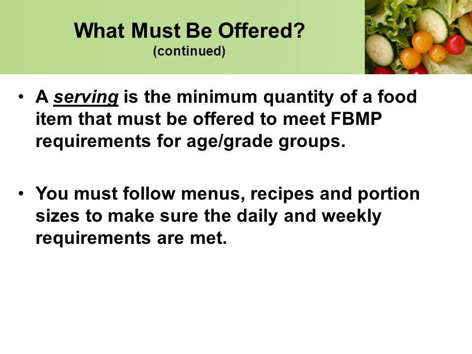 A serving is the minimum quantity of a food item that must be offered to meet FBMP requirements for age/grade groups. You must follow menus, recipes a