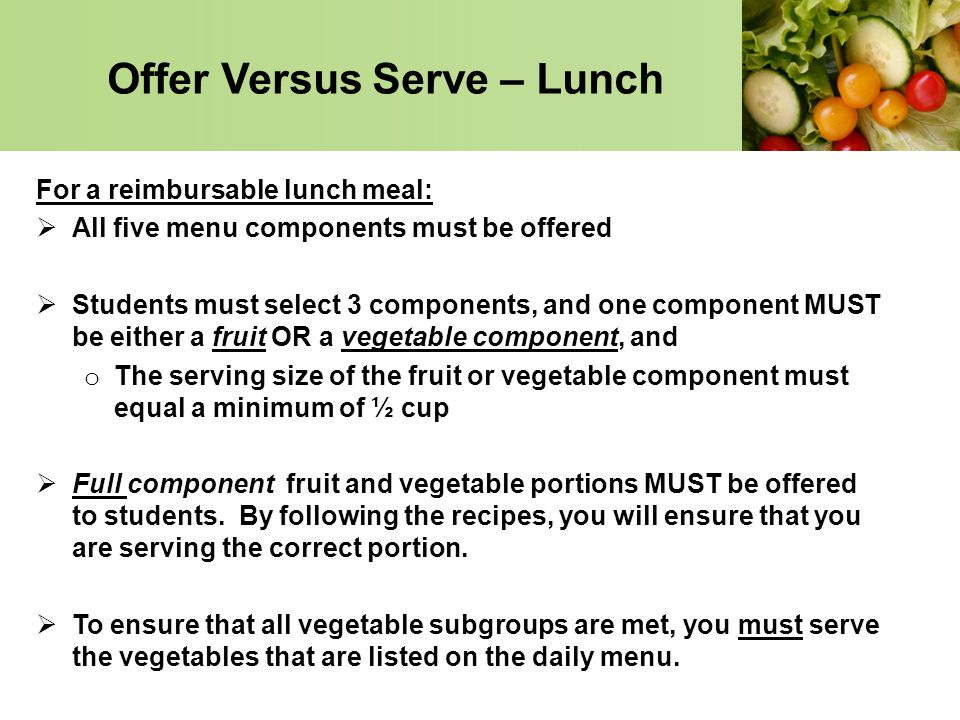 Offer Versus Serve – Lunch For a reimbursable lunch meal: All five menu components must be offered Students must select 3 components, and one componen