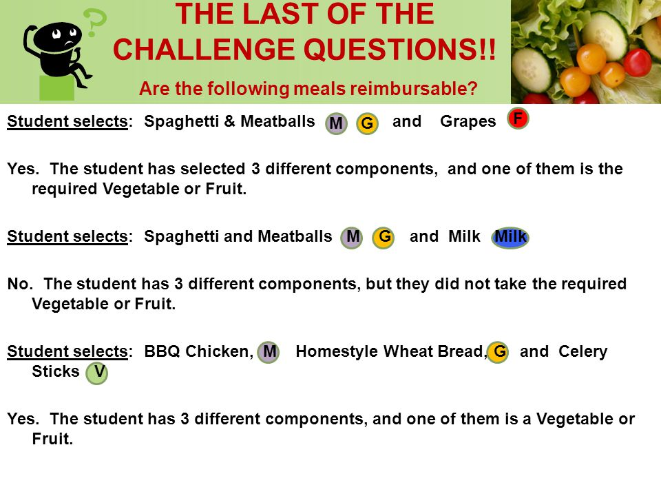 THE LAST OF THE CHALLENGE QUESTIONS!! Are the following meals reimbursable? Student selects: Spaghetti & Meatballs M G and Grapes F Yes. The student h