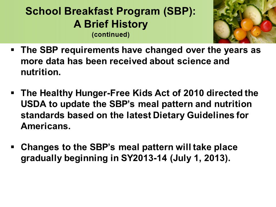 School Breakfast Program (SBP): A Brief History (continued) The SBP requirements have changed over the years as more data has been received about scie