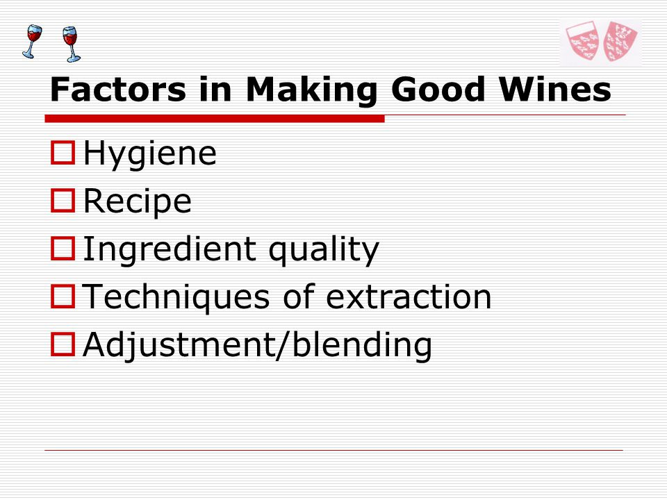 Factors in Making Good Wines Hygiene Recipe Ingredient quality Techniques of extraction Adjustment/blending