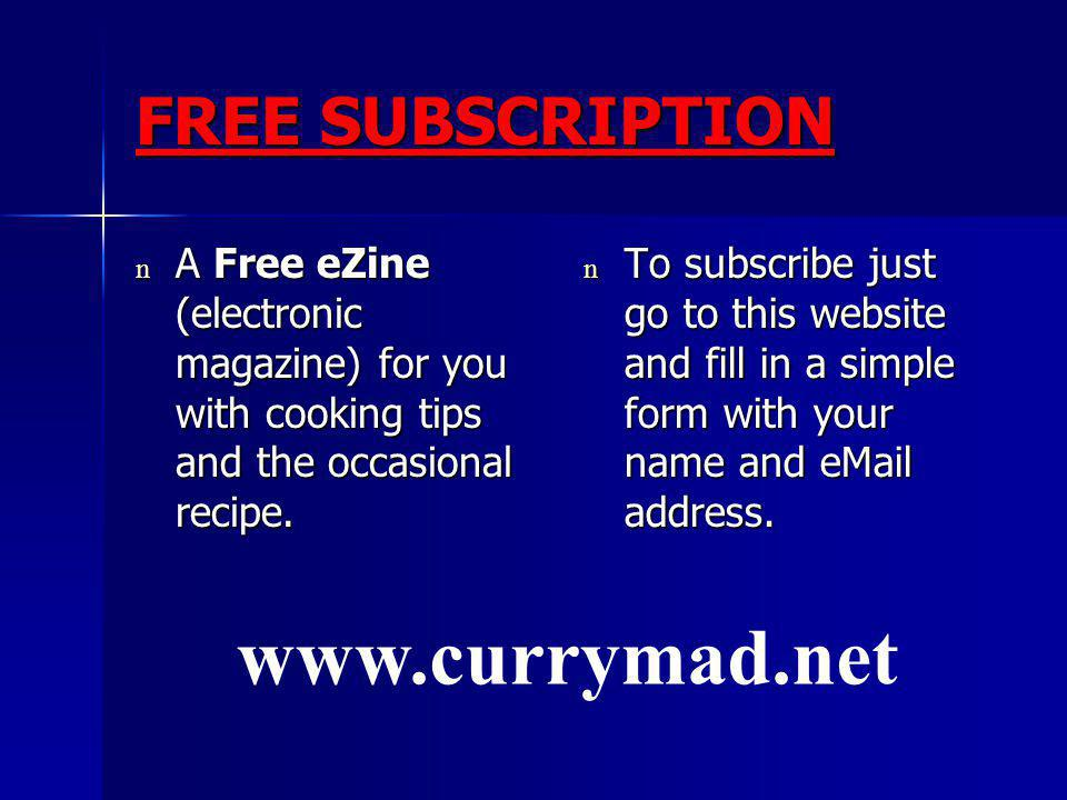 FREE SUBSCRIPTION n A Free eZine (electronic magazine) for you with cooking tips and the occasional recipe.