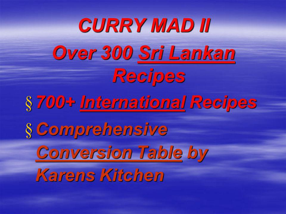CURRY MAD II Over 300 Sri Lankan Recipes § 700+ International Recipes § Comprehensive Conversion Table by Karens Kitchen