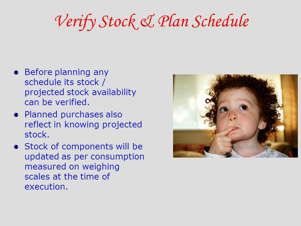 Verify Stock & Plan Schedule Before planning any schedule its stock / projected stock availability can be verified. Planned purchases also reflect in