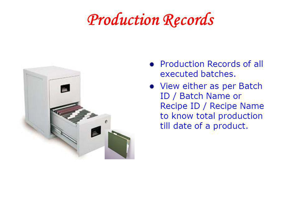 Production Records Production Records of all executed batches. View either as per Batch ID / Batch Name or Recipe ID / Recipe Name to know total produ