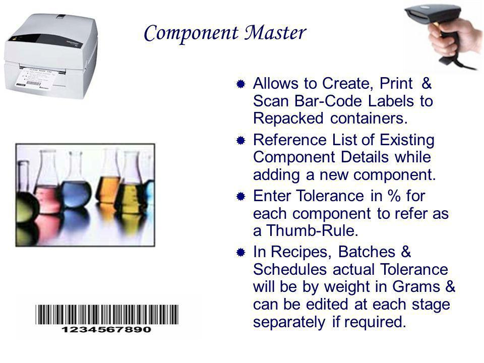 Component Master Allows to Create, Print & Scan Bar-Code Labels to Repacked containers. Reference List of Existing Component Details while adding a ne