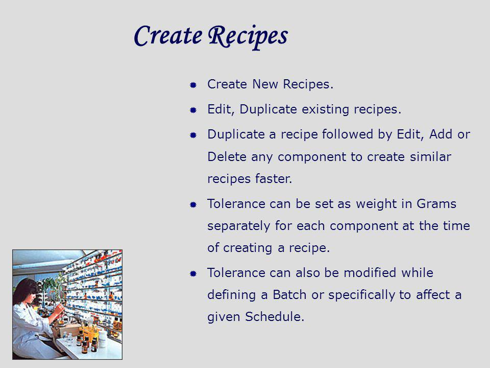 Create Recipes Create New Recipes. Edit, Duplicate existing recipes. Duplicate a recipe followed by Edit, Add or Delete any component to create simila
