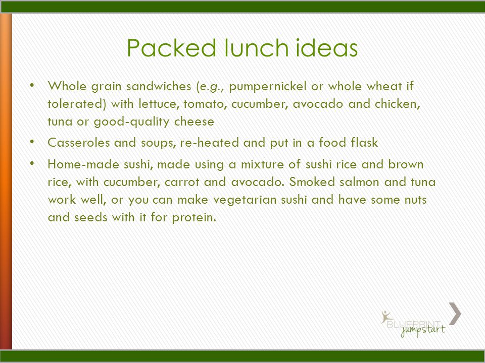 Packed lunch ideas Whole grain sandwiches (e.g., pumpernickel or whole wheat if tolerated) with lettuce, tomato, cucumber, avocado and chicken, tuna or good-quality cheese Casseroles and soups, re-heated and put in a food flask Home-made sushi, made using a mixture of sushi rice and brown rice, with cucumber, carrot and avocado.