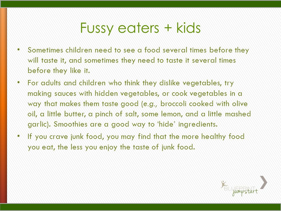 Fussy eaters + kids Sometimes children need to see a food several times before they will taste it, and sometimes they need to taste it several times before they like it.