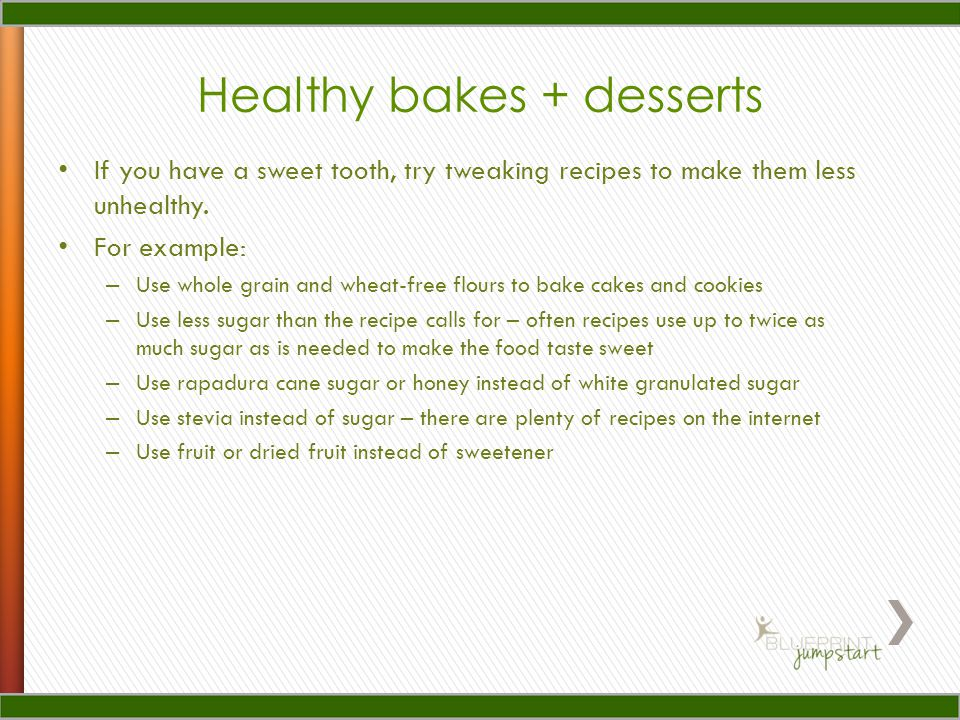 Healthy bakes + desserts If you have a sweet tooth, try tweaking recipes to make them less unhealthy.