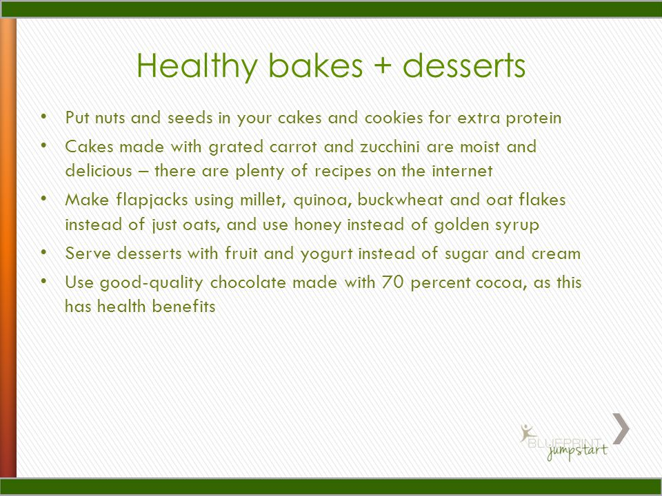 Healthy bakes + desserts Put nuts and seeds in your cakes and cookies for extra protein Cakes made with grated carrot and zucchini are moist and delicious – there are plenty of recipes on the internet Make flapjacks using millet, quinoa, buckwheat and oat flakes instead of just oats, and use honey instead of golden syrup Serve desserts with fruit and yogurt instead of sugar and cream Use good-quality chocolate made with 70 percent cocoa, as this has health benefits