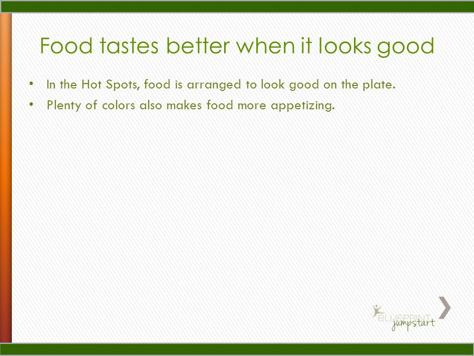 Food tastes better when it looks good In the Hot Spots, food is arranged to look good on the plate.
