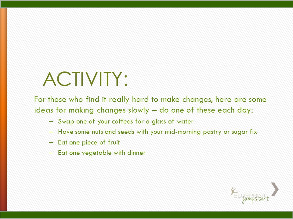 ACTIVITY: For those who find it really hard to make changes, here are some ideas for making changes slowly – do one of these each day: – Swap one of your coffees for a glass of water – Have some nuts and seeds with your mid-morning pastry or sugar fix – Eat one piece of fruit – Eat one vegetable with dinner