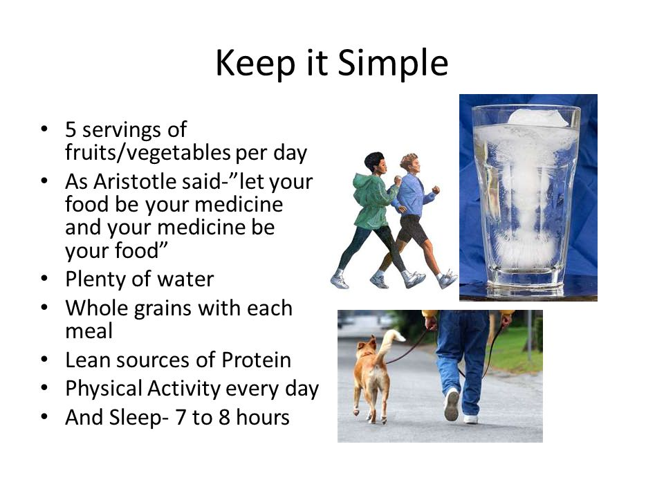 Keep it Simple 5 servings of fruits/vegetables per day As Aristotle said-let your food be your medicine and your medicine be your food Plenty of water Whole grains with each meal Lean sources of Protein Physical Activity every day And Sleep- 7 to 8 hours
