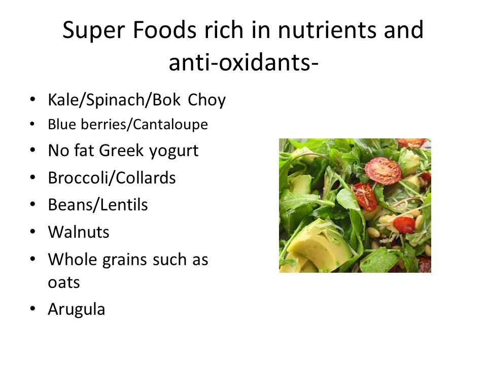 Super Foods rich in nutrients and anti-oxidants- Kale/Spinach/Bok Choy Blue berries/Cantaloupe No fat Greek yogurt Broccoli/Collards Beans/Lentils Wal