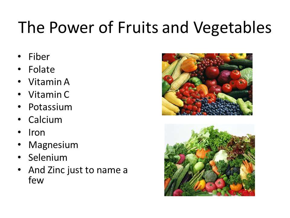 The Power of Fruits and Vegetables Fiber Folate Vitamin A Vitamin C Potassium Calcium Iron Magnesium Selenium And Zinc just to name a few