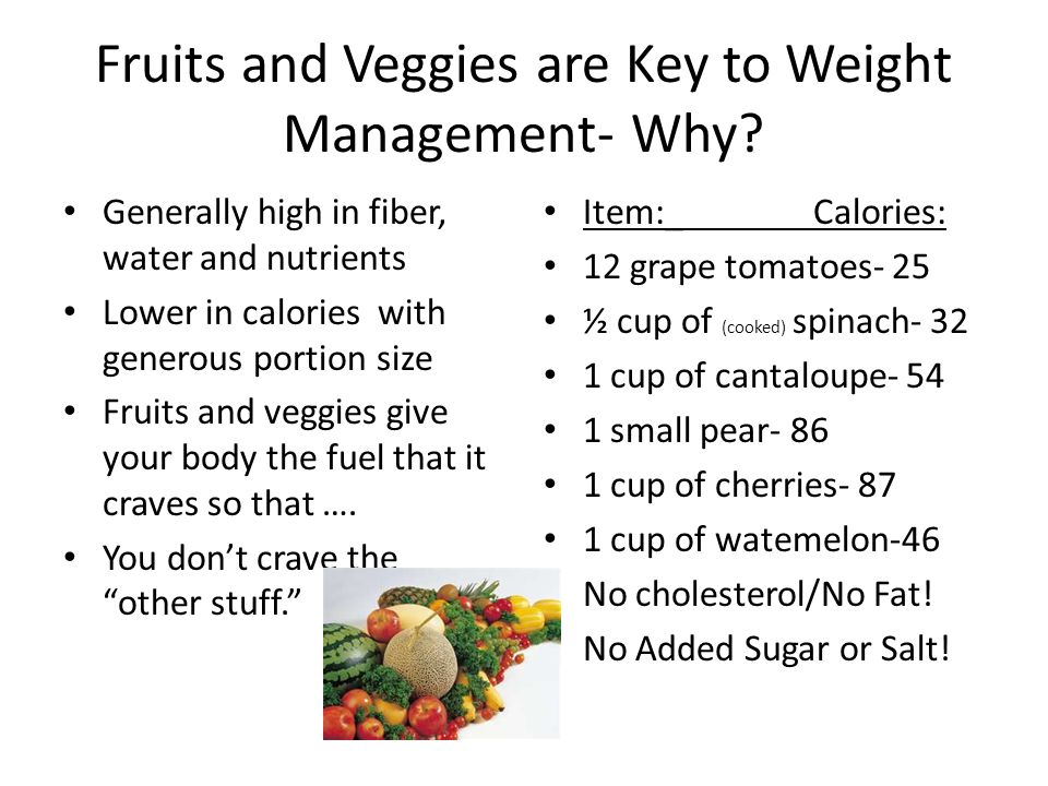 Fruits and Veggies are Key to Weight Management- Why? Generally high in fiber, water and nutrients Lower in calories with generous portion size Fruits