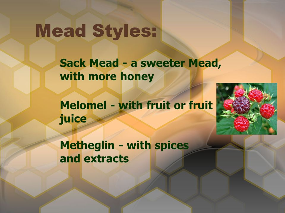 Mead Styles: Sack Mead - a sweeter Mead, with more honey Melomel - with fruit or fruit juice Metheglin - with spices and extracts