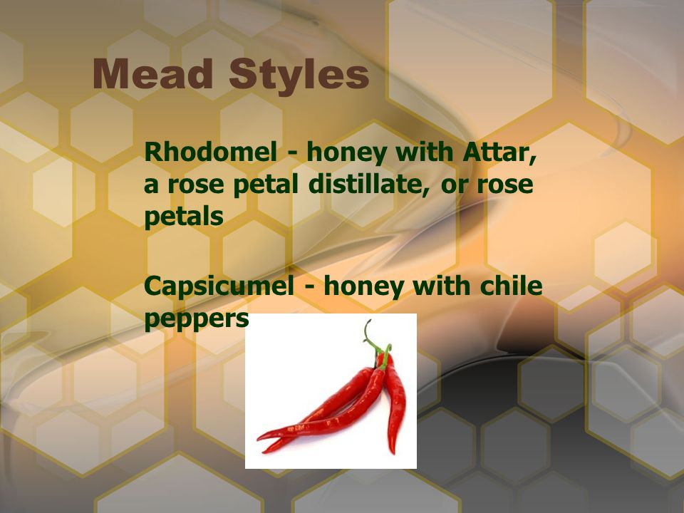 Mead Styles Rhodomel - honey with Attar, a rose petal distillate, or rose petals Capsicumel - honey with chile peppers