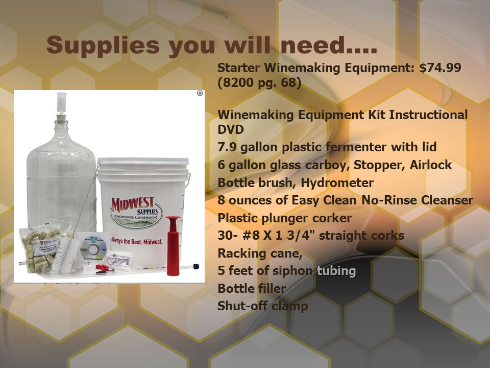 Supplies you will need…. Starter Winemaking Equipment: $74.99 (8200 pg. 68) Winemaking Equipment Kit Instructional DVD 7.9 gallon plastic fermenter wi