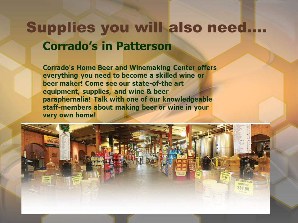 Supplies you will also need…. Corrados in Patterson Corrado's Home Beer and Winemaking Center offers everything you need to become a skilled wine or b